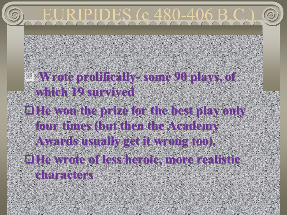 EURIPIDES (c 480-406 B.C.) Wrote prolifically- some 90 plays, of which 19 survived.