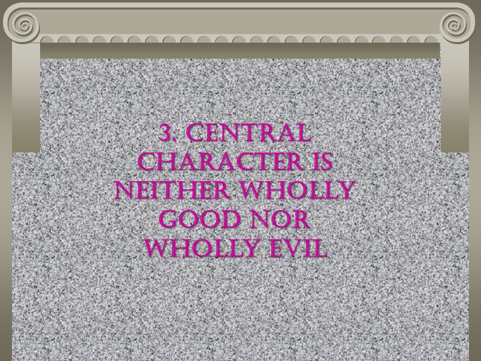 3. Central Character is Neither Wholly good nor wholly evil