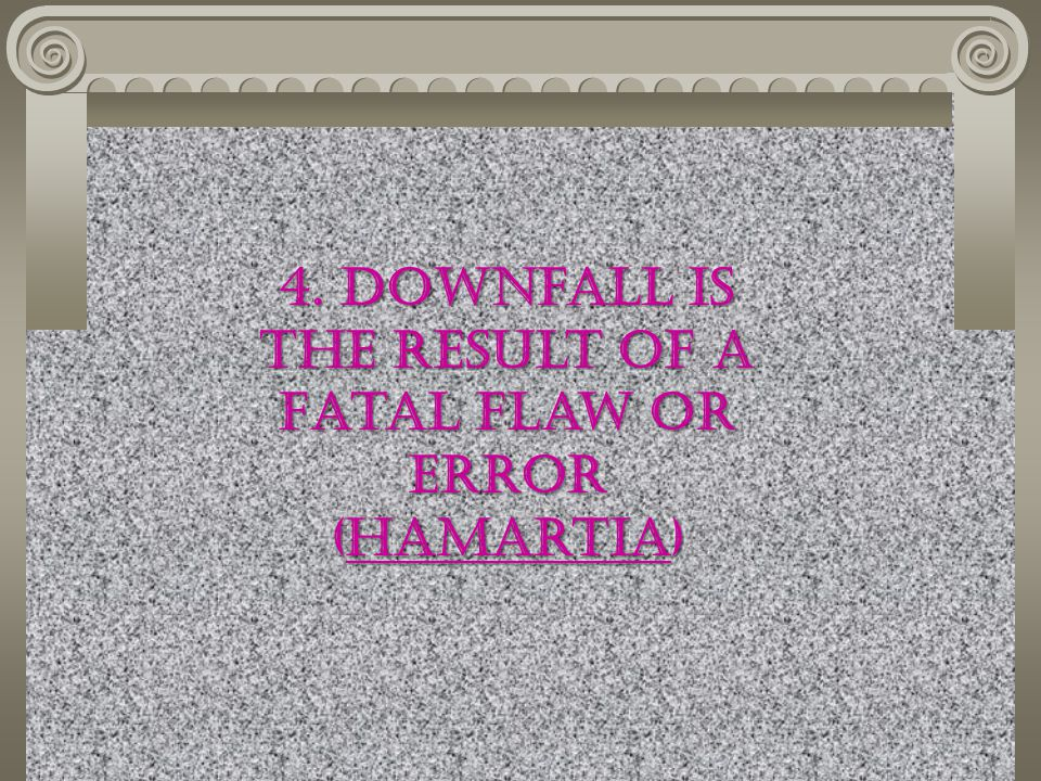 4. Downfall is the result of a Fatal Flaw or error (Hamartia)