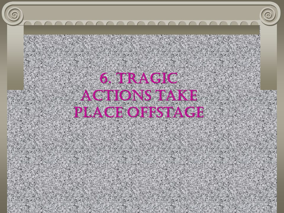6. Tragic actions take place offstage