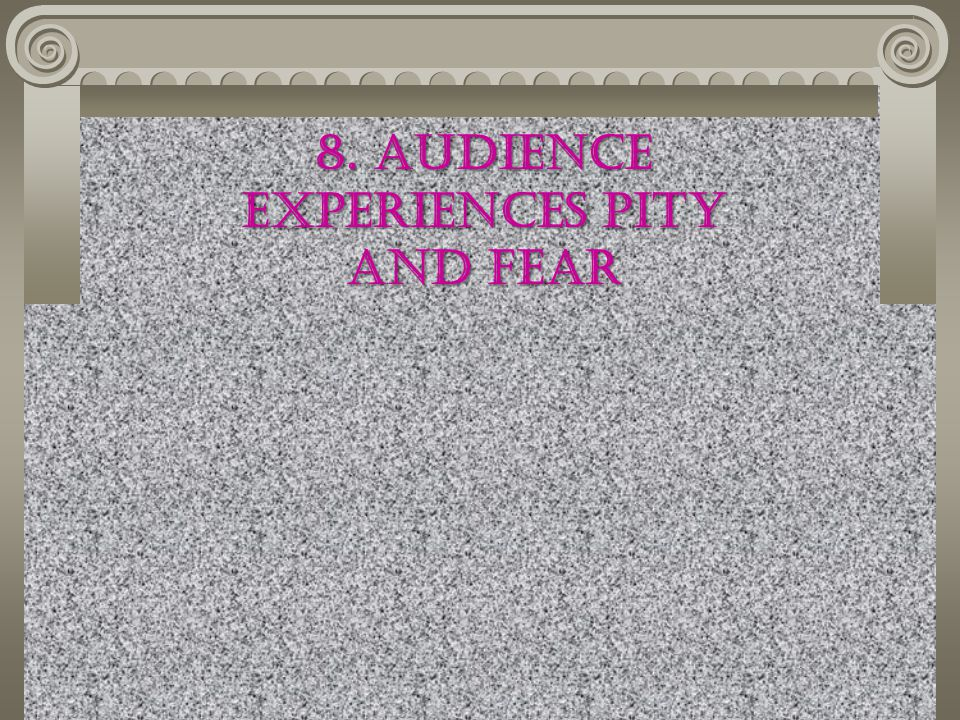 8. Audience experiences pity and fear