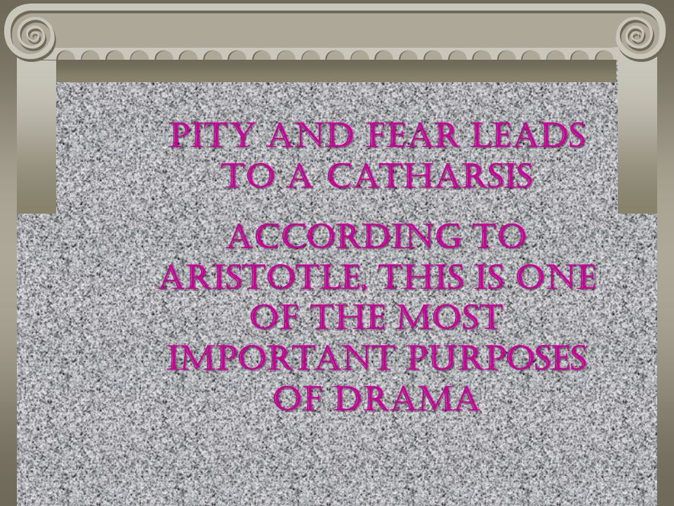 Pity and Fear leads to a catharsis