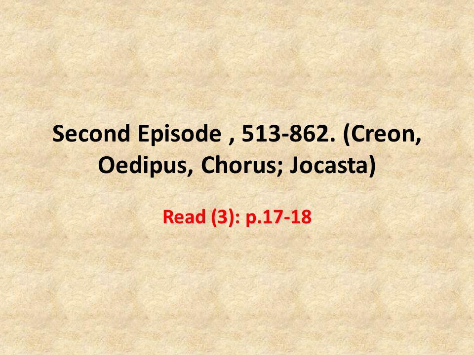 Second Episode , 513-862. (Creon, Oedipus, Chorus; Jocasta)