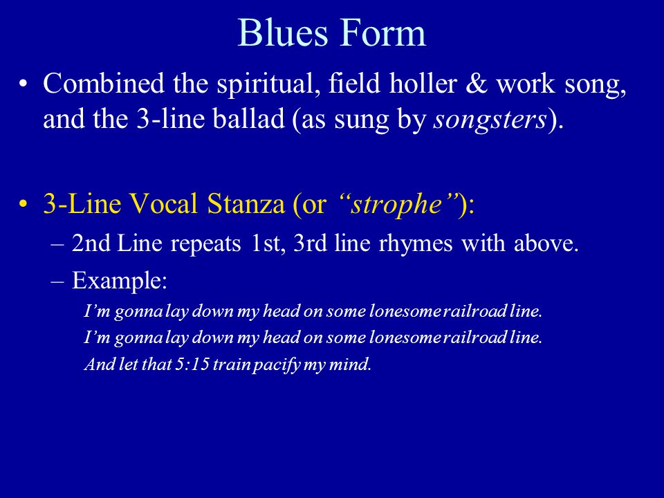 Blues Form Combined the spiritual, field holler & work song, and the 3-line ballad (as sung by songsters).