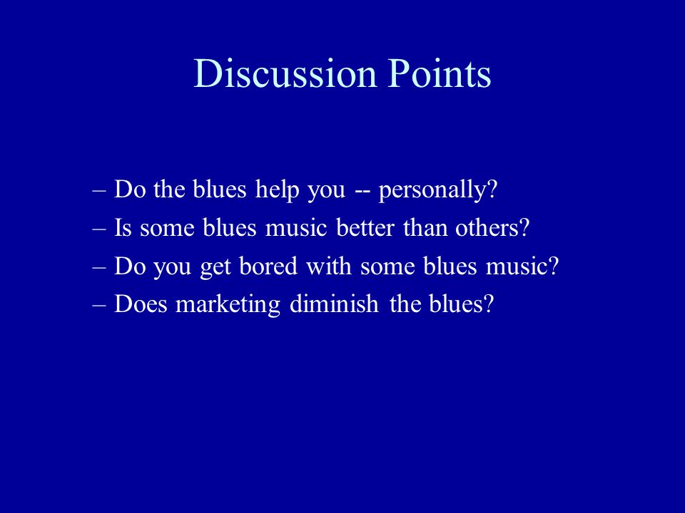 Discussion Points Do the blues help you -- personally