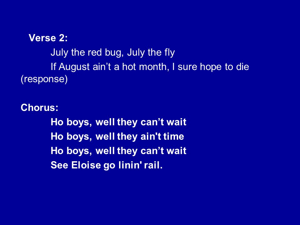Verse 2: July the red bug, July the fly. If August ain't a hot month, I sure hope to die (response)