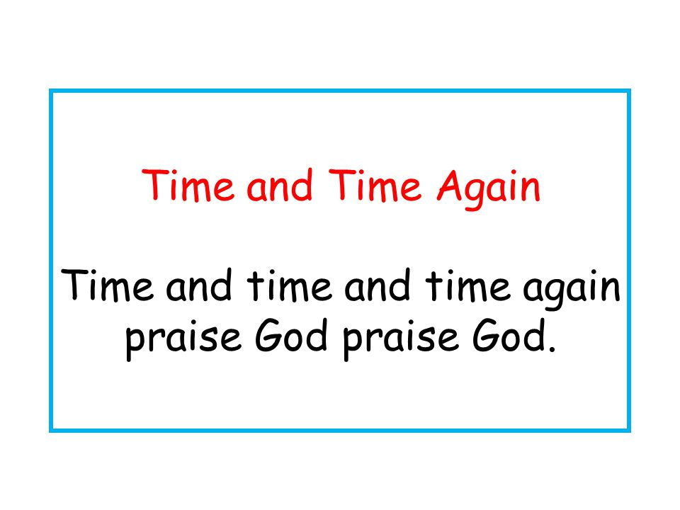 Time and Time Again Time and time and time again praise God praise God.