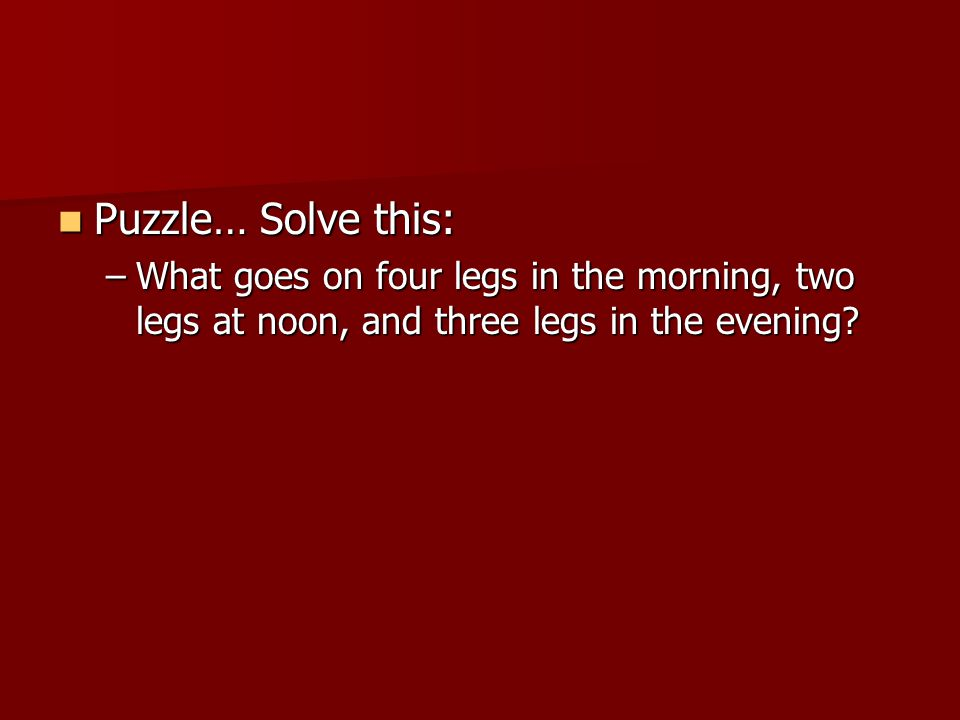 Puzzle… Solve this: What goes on four legs in the morning, two legs at noon, and three legs in the evening