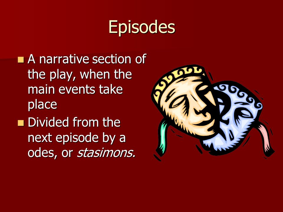 Episodes A narrative section of the play, when the main events take place.