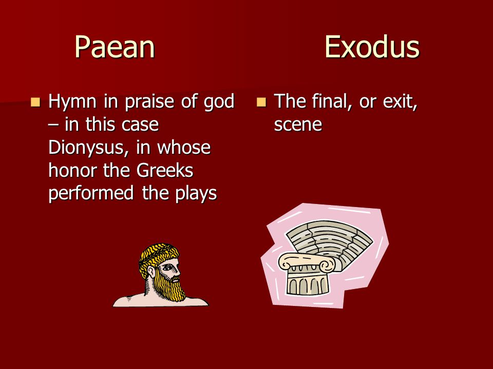 Paean Exodus Hymn in praise of god – in this case Dionysus, in whose honor the Greeks performed the plays.