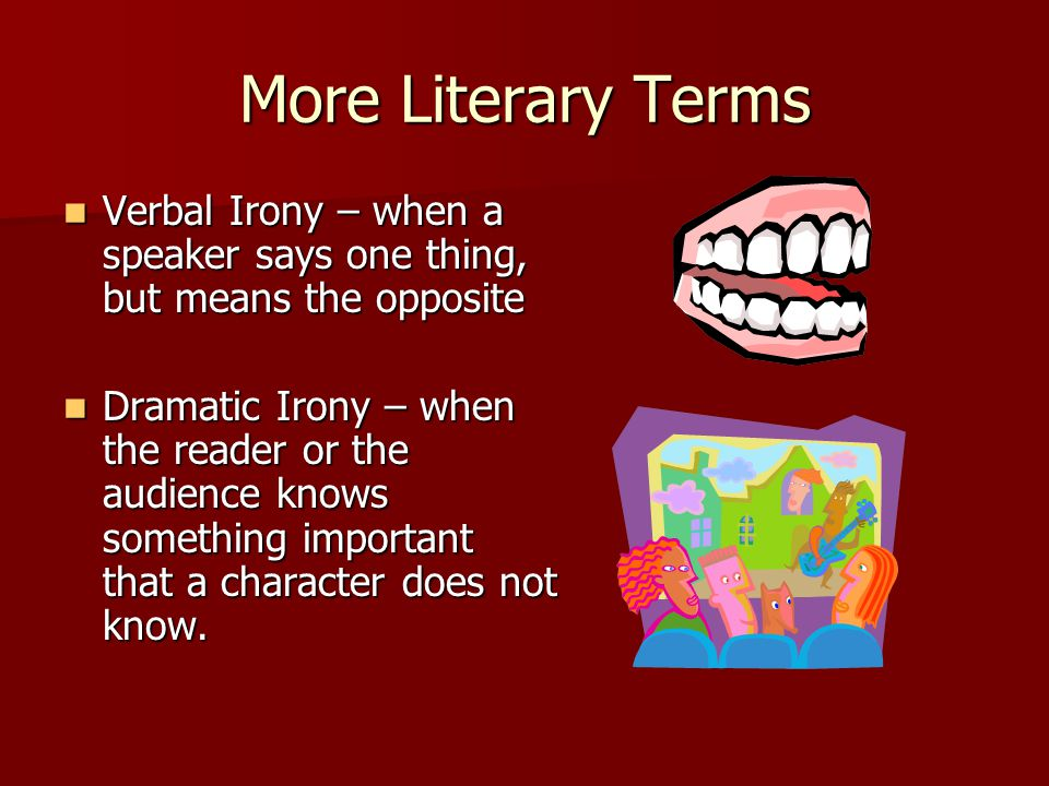 More Literary Terms Verbal Irony – when a speaker says one thing, but means the opposite.