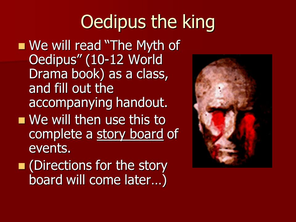 Oedipus the king We will read The Myth of Oedipus (10-12 World Drama book) as a class, and fill out the accompanying handout.