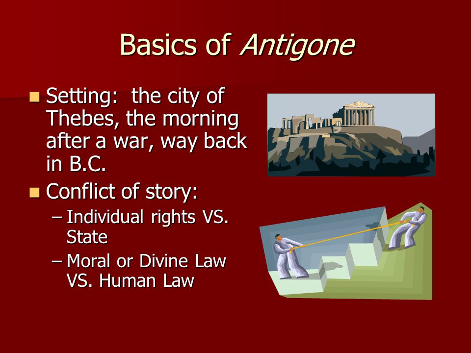 Basics of Antigone Setting: the city of Thebes, the morning after a war, way back in B.C. Conflict of story: