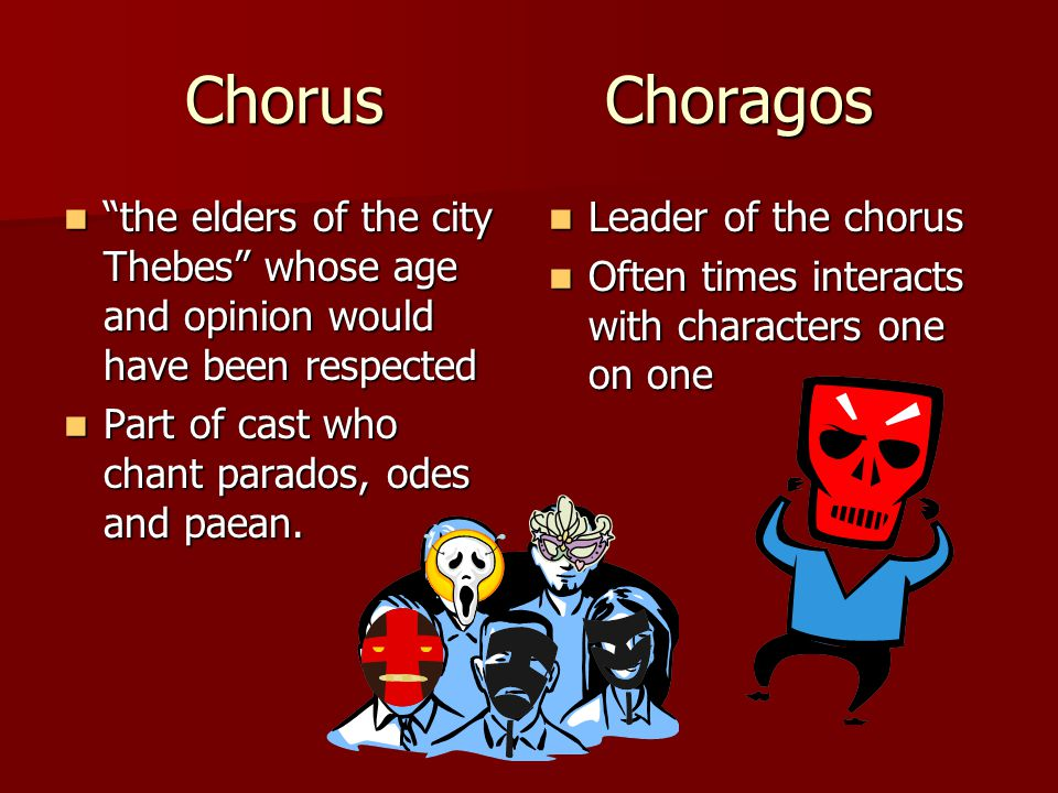 Chorus Choragos the elders of the city Thebes whose age and opinion would have been respected.
