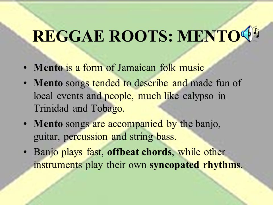 REGGAE ROOTS: MENTO Mento is a form of Jamaican folk music