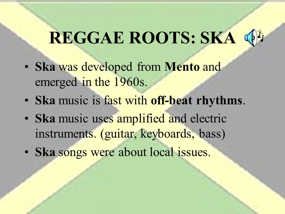 REGGAE ROOTS: SKA Ska was developed from Mento and emerged in the 1960s. Ska music is fast with off-beat rhythms.