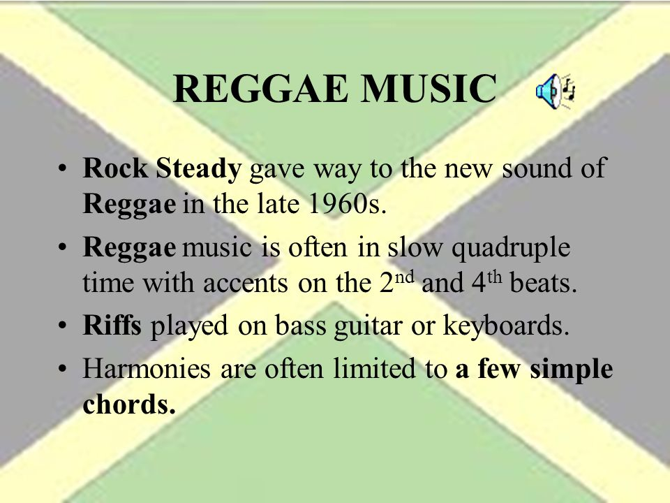 REGGAE MUSIC Rock Steady gave way to the new sound of Reggae in the late 1960s.