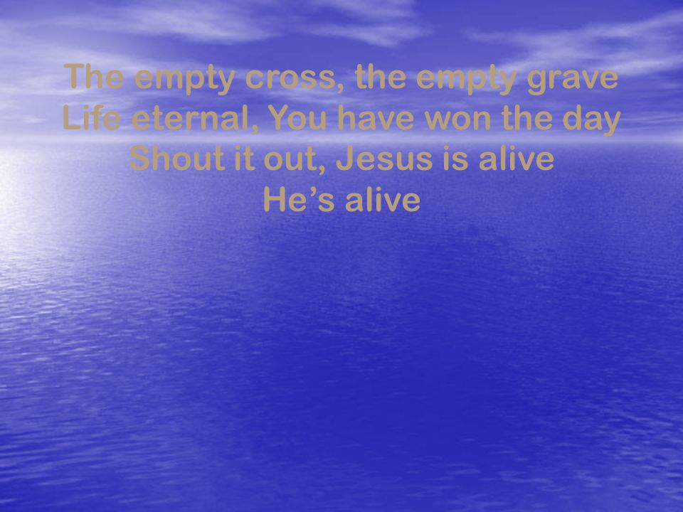 The empty cross, the empty grave Life eternal, You have won the day