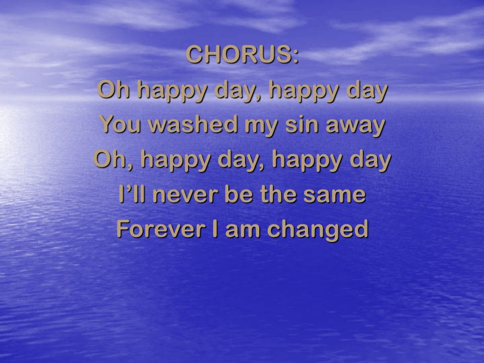 CHORUS: Oh happy day, happy day. You washed my sin away. Oh, happy day, happy day. I'll never be the same.