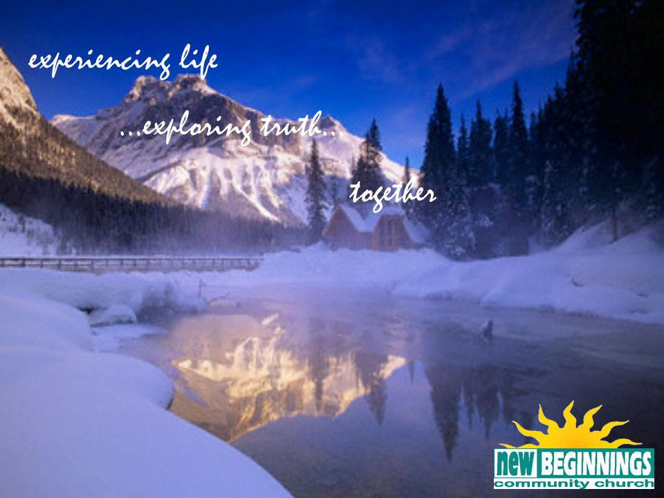 experiencing life …exploring truth… together 18