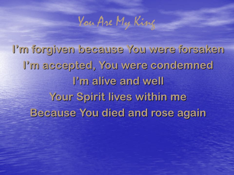 You Are My King I'm forgiven because You were forsaken