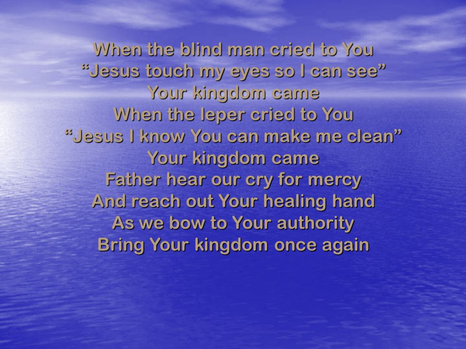 When the blind man cried to You Jesus touch my eyes so I can see