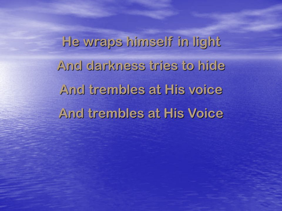 He wraps himself in light And darkness tries to hide