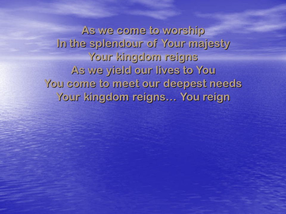 In the splendour of Your majesty Your kingdom reigns