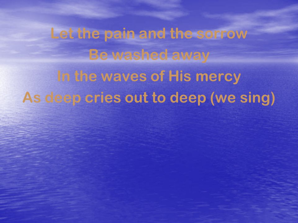 Let the pain and the sorrow Be washed away In the waves of His mercy