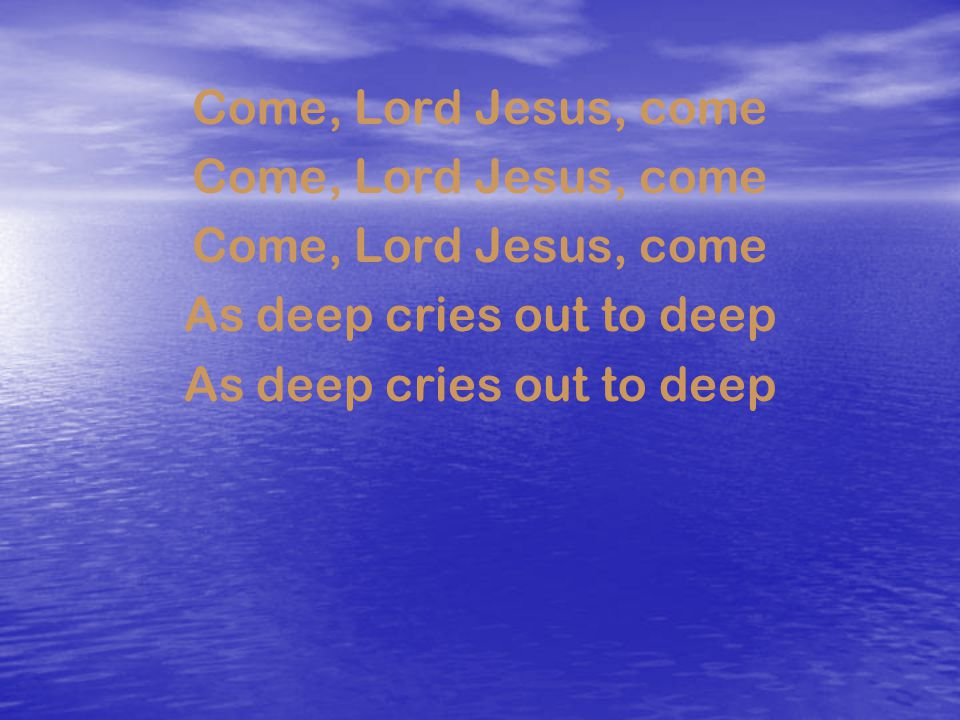 Come, Lord Jesus, come As deep cries out to deep