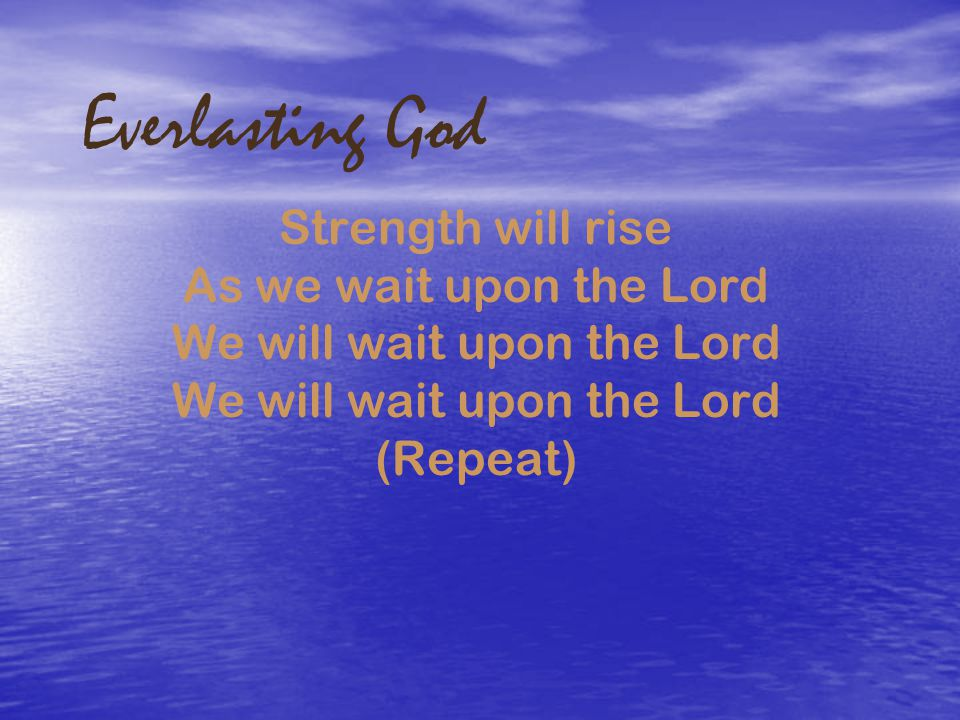 Everlasting God Strength will rise As we wait upon the Lord We will wait upon the Lord We will wait upon the Lord (Repeat)