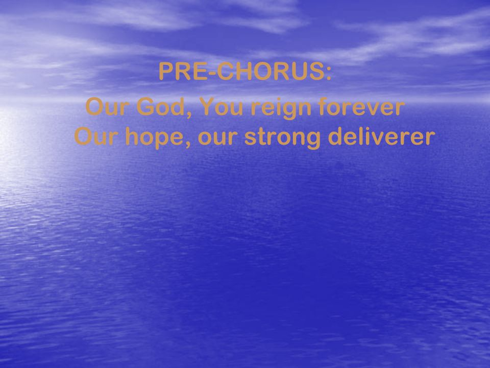 Our God, You reign forever Our hope, our strong deliverer