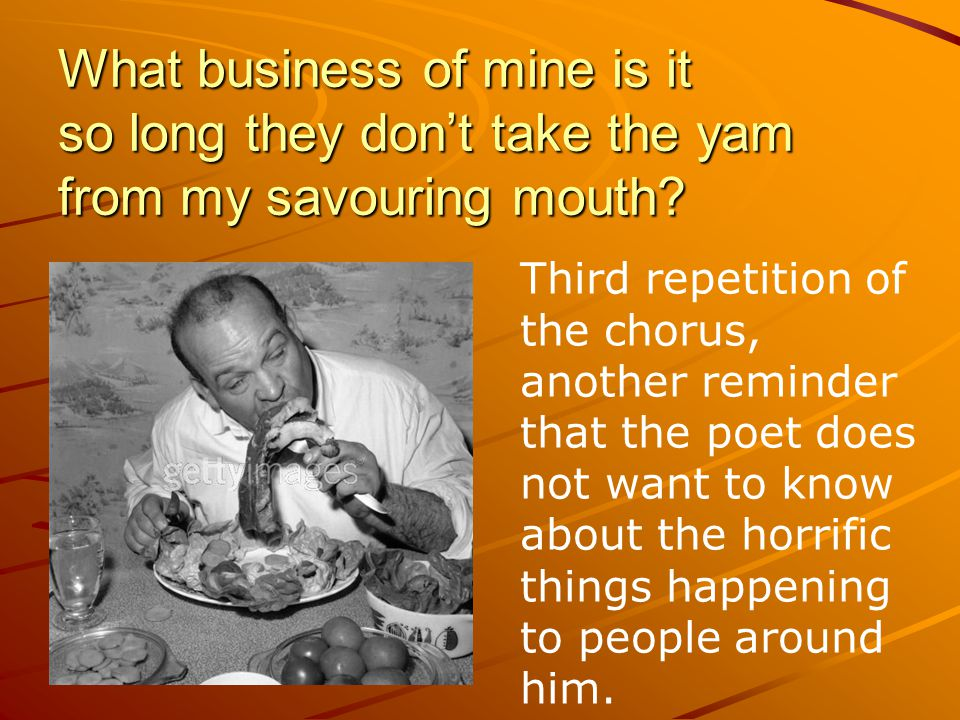 What business of mine is it so long they don't take the yam from my savouring mouth