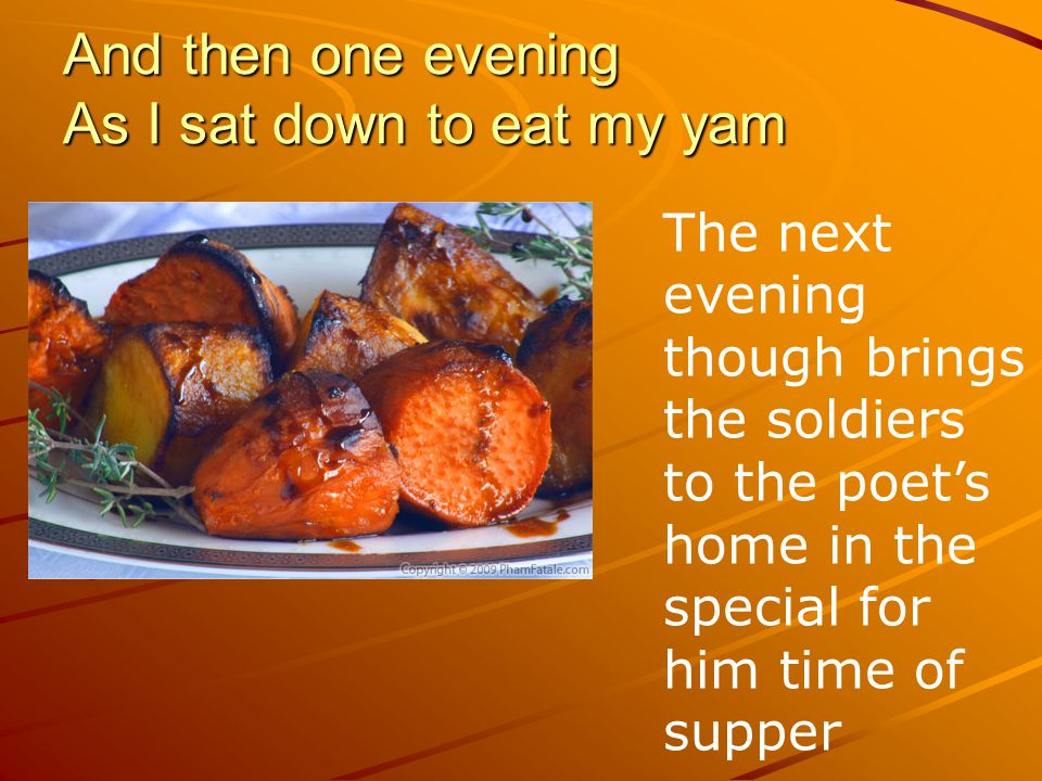 And then one evening As I sat down to eat my yam