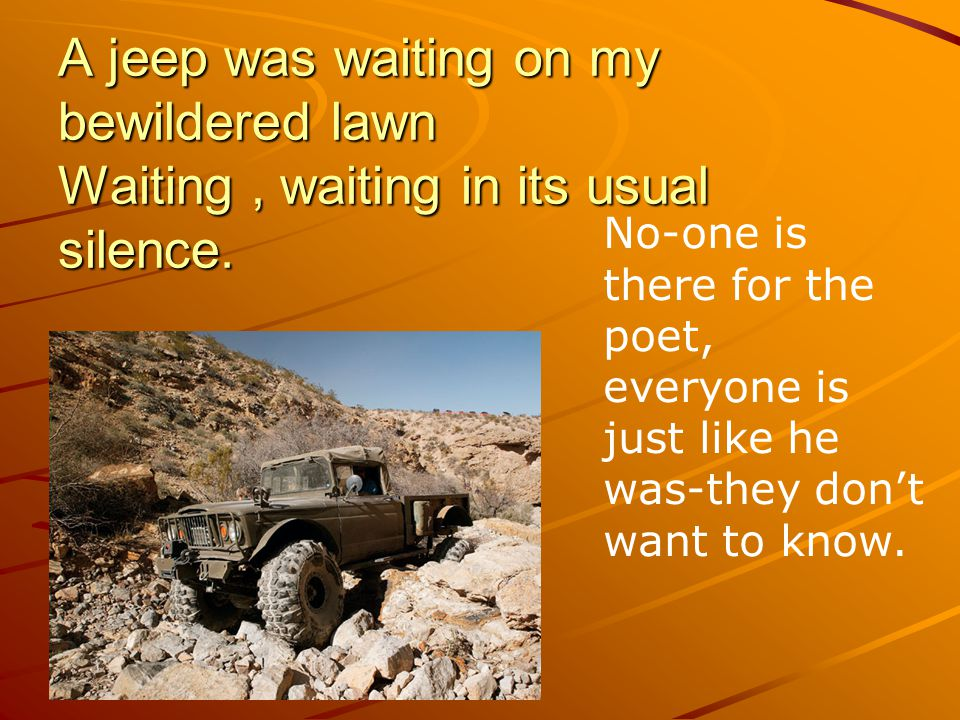 A jeep was waiting on my bewildered lawn Waiting , waiting in its usual silence.