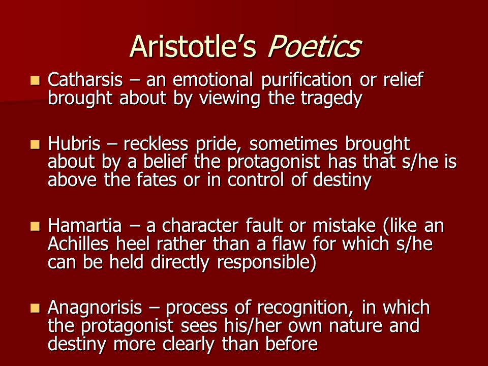 Aristotle's Poetics Catharsis – an emotional purification or relief brought about by viewing the tragedy.