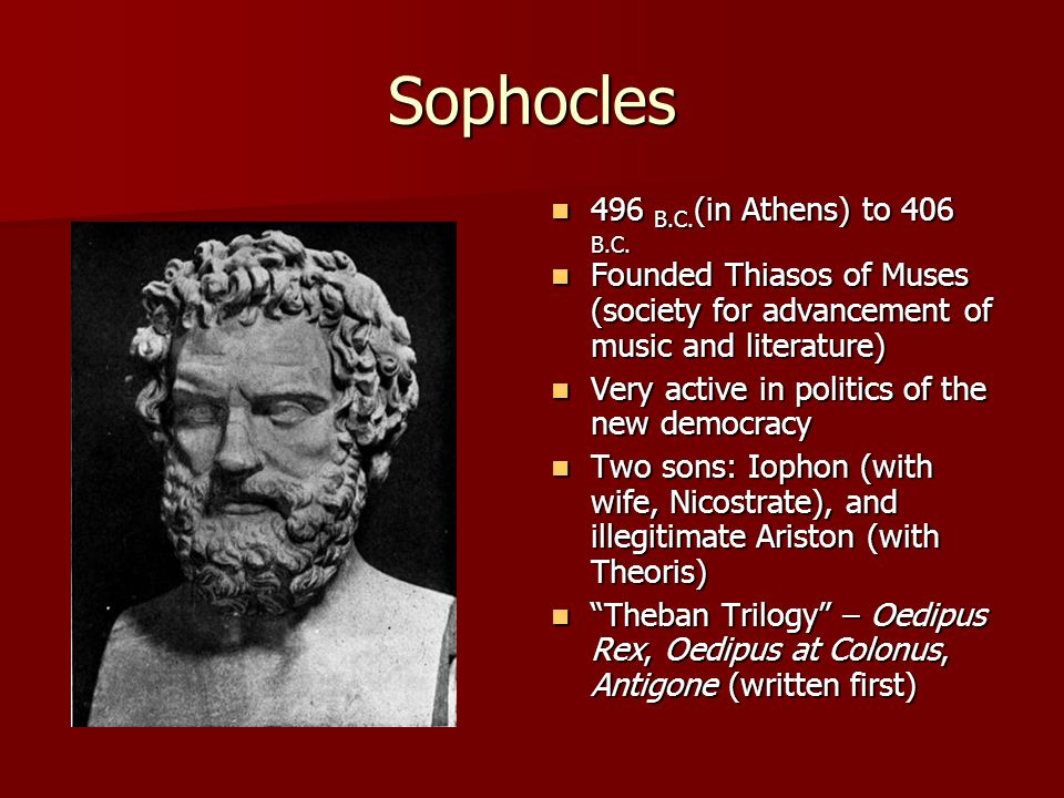 Sophocles 496 B.C.(in Athens) to 406 B.C.