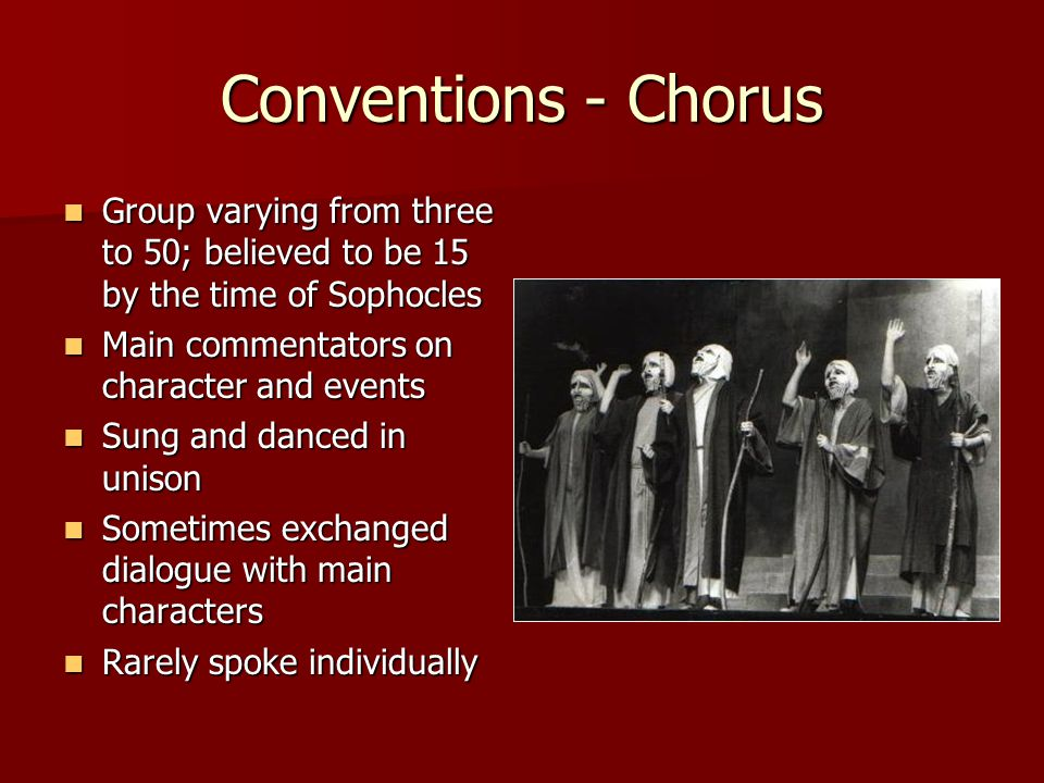 Conventions - Chorus Group varying from three to 50; believed to be 15 by the time of Sophocles. Main commentators on character and events.