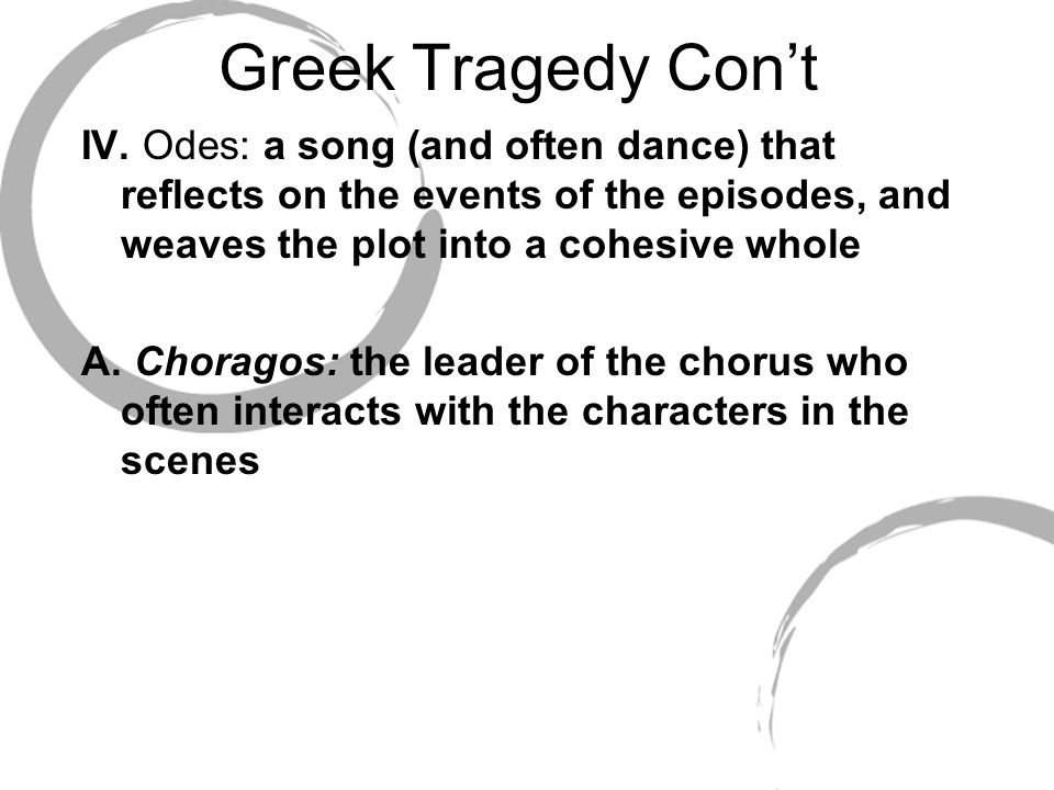 Greek Tragedy Con't IV. Odes: a song (and often dance) that reflects on the events of the episodes, and weaves the plot into a cohesive whole.