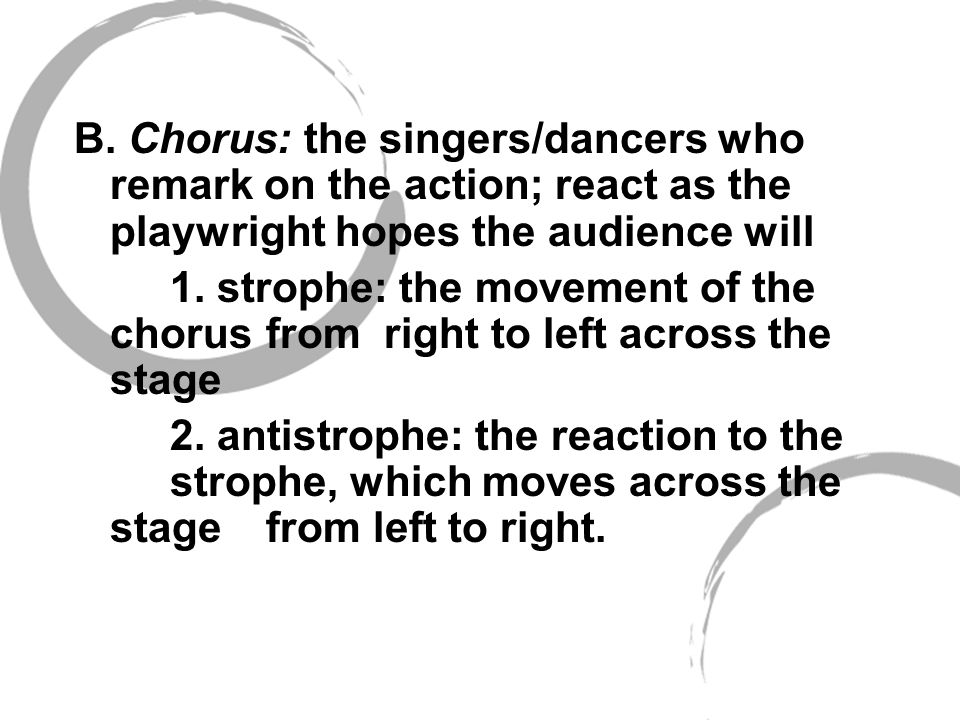 B. Chorus: the singers/dancers who remark on the action; react as the playwright hopes the audience will
