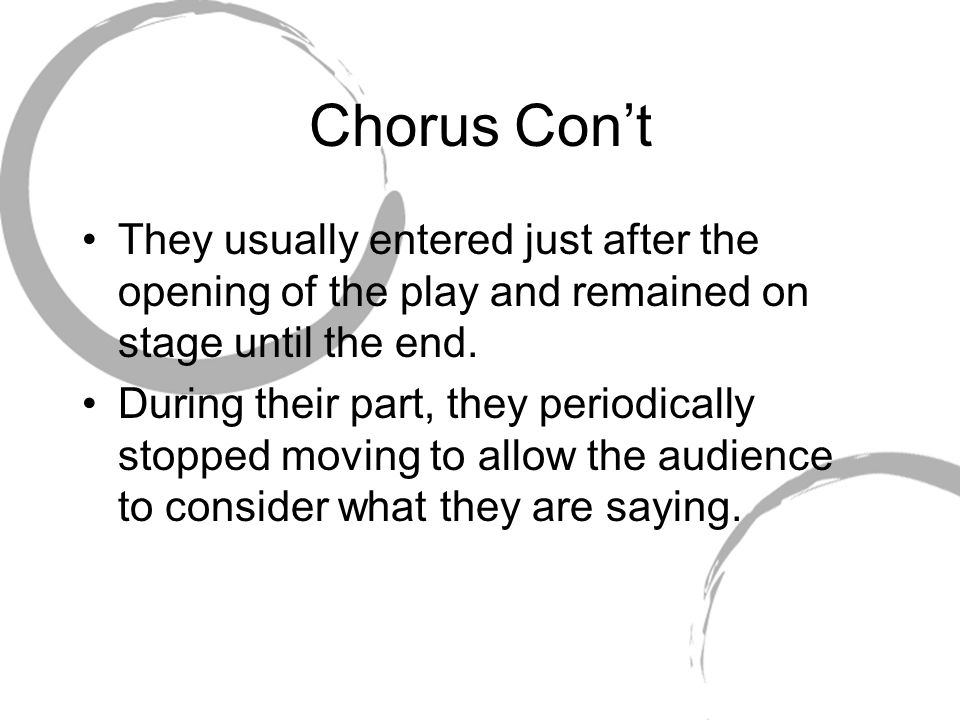 Chorus Con't They usually entered just after the opening of the play and remained on stage until the end.