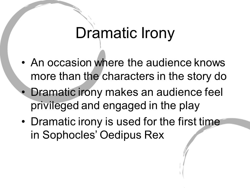 Dramatic Irony An occasion where the audience knows more than the characters in the story do.