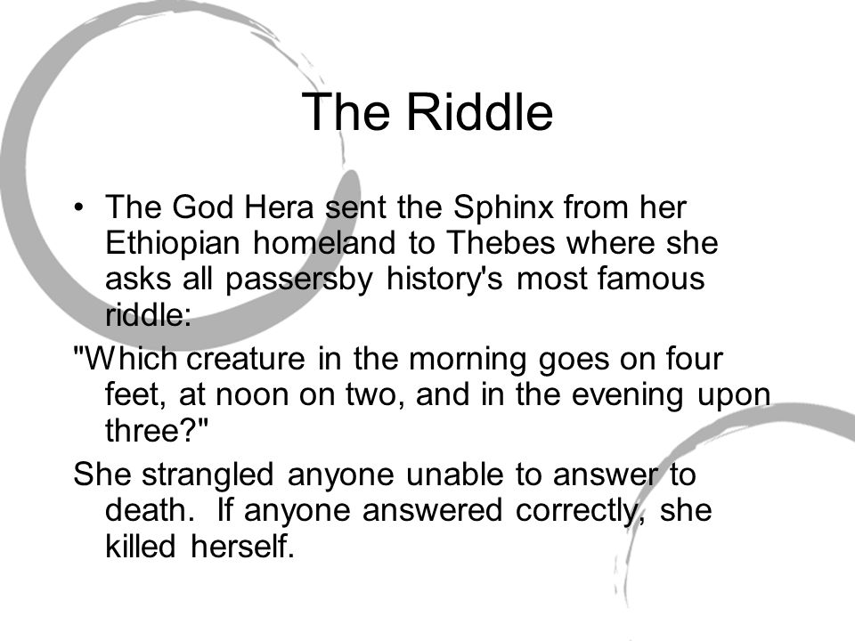The Riddle The God Hera sent the Sphinx from her Ethiopian homeland to Thebes where she asks all passersby history s most famous riddle: