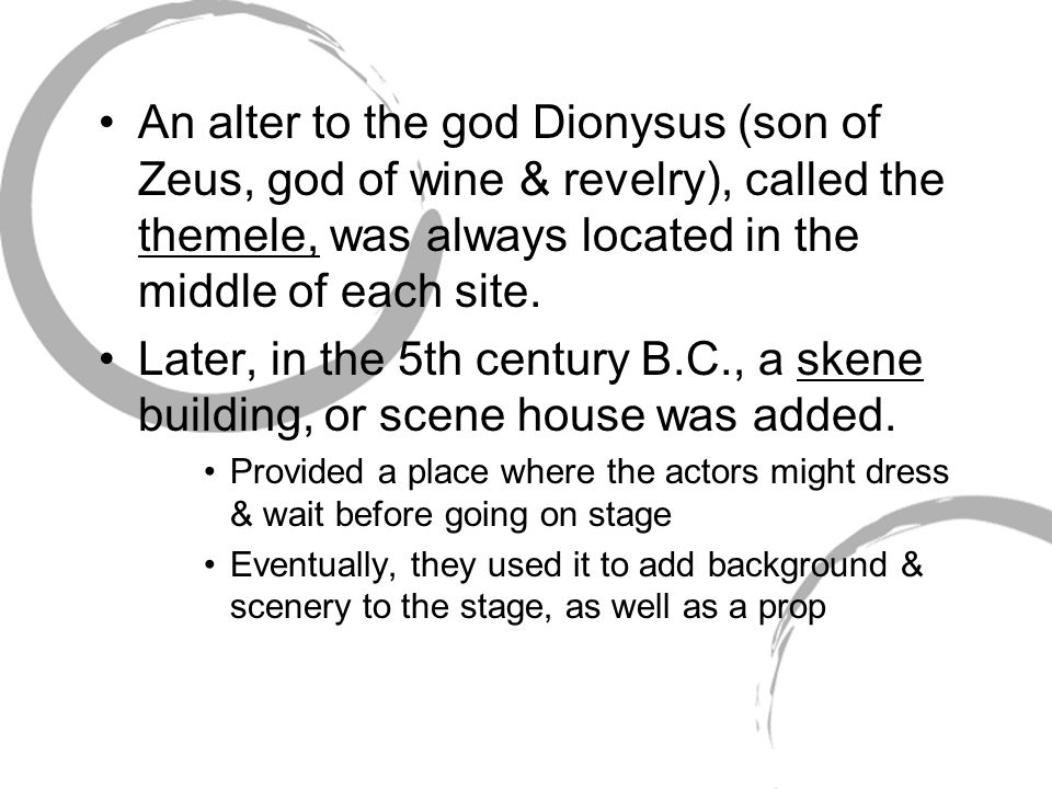 An alter to the god Dionysus (son of Zeus, god of wine & revelry), called the themele, was always located in the middle of each site.