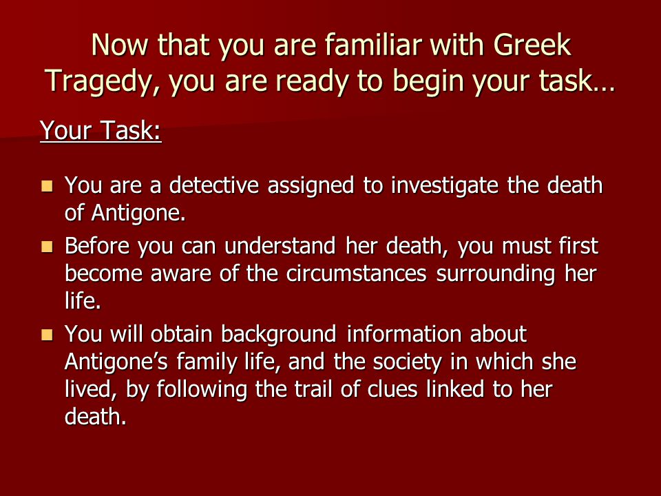 Now that you are familiar with Greek Tragedy, you are ready to begin your task…
