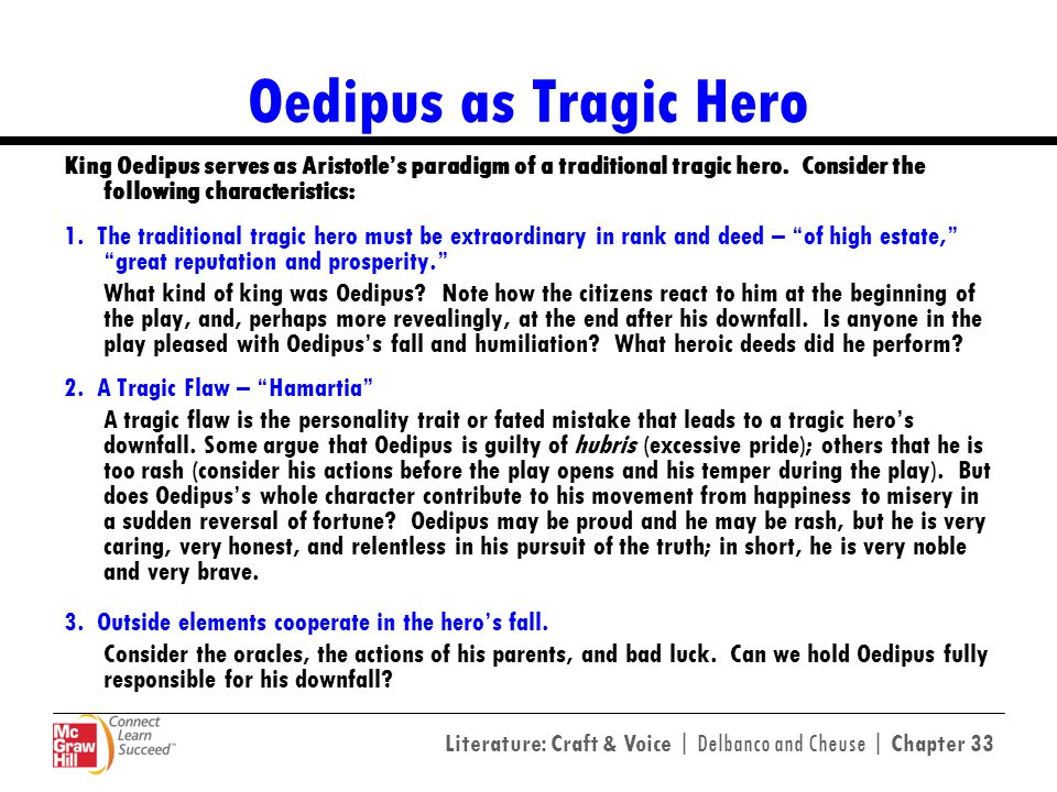 Oedipus as Tragic Hero King Oedipus serves as Aristotle's paradigm of a traditional tragic hero. Consider the following characteristics: