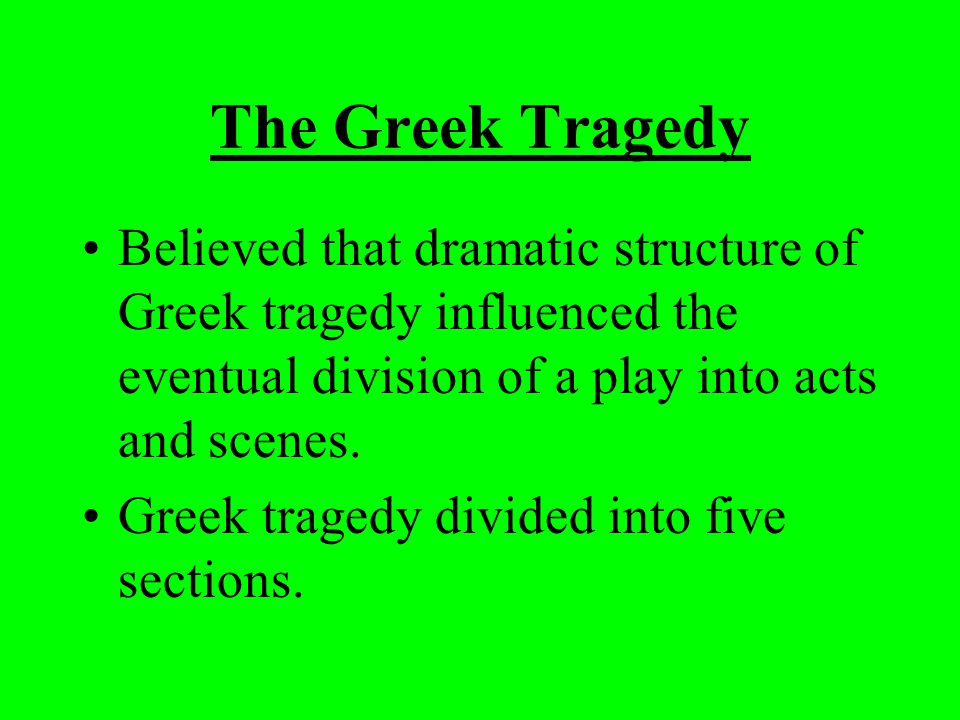 The Greek Tragedy Believed that dramatic structure of Greek tragedy influenced the eventual division of a play into acts and scenes.
