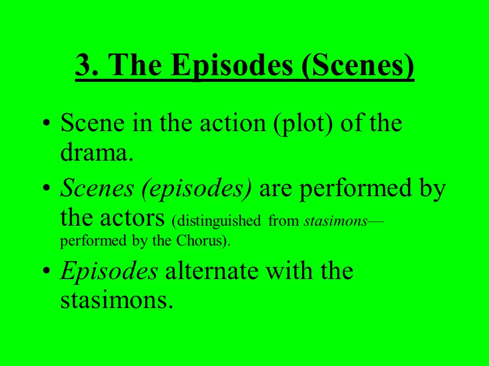 3. The Episodes (Scenes) Scene in the action (plot) of the drama.
