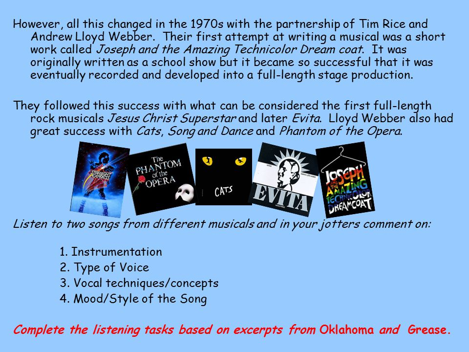 However, all this changed in the 1970s with the partnership of Tim Rice and Andrew Lloyd Webber. Their first attempt at writing a musical was a short work called Joseph and the Amazing Technicolor Dream coat. It was originally written as a school show but it became so successful that it was eventually recorded and developed into a full-length stage production.