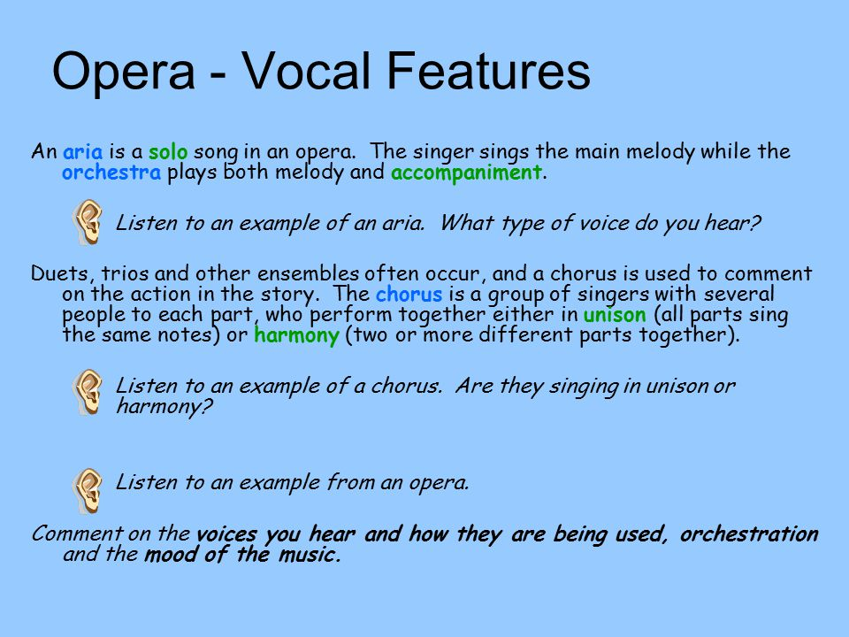 Opera - Vocal Features An aria is a solo song in an opera. The singer sings the main melody while the orchestra plays both melody and accompaniment.